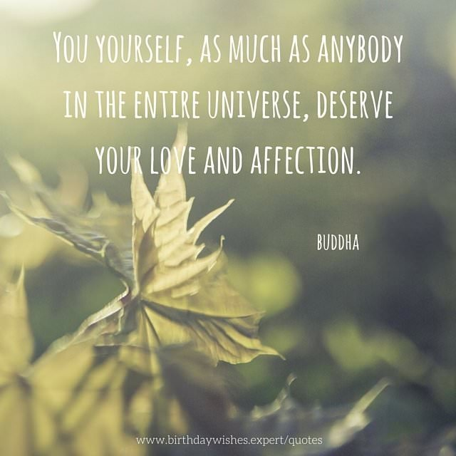 profound birthday quotes ; You-yourself-as-much-as-anybody-in-the-entire-universe-deserve-your-love-and-affection