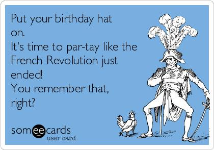 put a birthday hat on a picture ; put-your-birthday-hat-on-its-time-to-par-tay-like-the-french-revolution-just-ended-you-remember-that-right-bbe87