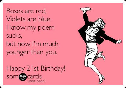 roses are red happy birthday poem ; roses-are-red-violets-are-blue-i-know-my-poem-sucks-but-now-im-much-younger-than-you-happy-21st-birthday-36b5f