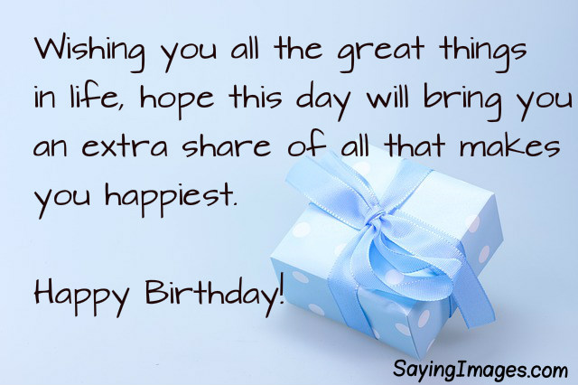 short happy birthday sayings ; Wishing-You-All-The-Great-Things-In-Life-Hope-This-Day-Will-Bring-You-An-Extra-Share-Of-All-That-Makes-You-Happiest-Happy-Birthday