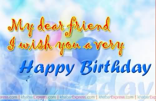 wish you happy birthday my dear friend ; my-dear-friend-i-wish-you-a-very-happy-birthday