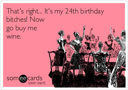24th birthday card ; thats-right-its-my-24th-birthday-bitches-now-go-buy-me-wine-6589e