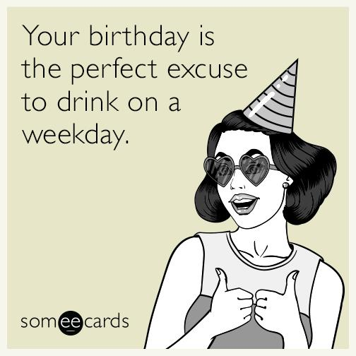 a funny birthday picture ; your-birthday-is-the-perfect-excuse-to-drink-on-a-weekday-asa