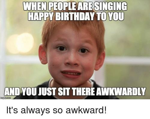 awkward happy birthday ; when-peopleare-singing-happy-birthday-to-you-andyou-just-sit-13095706