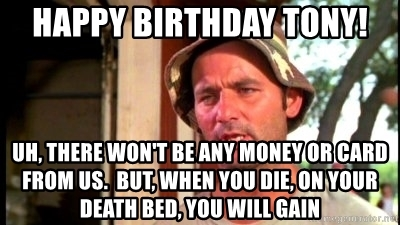 bill murray birthday card ; happy-birthday-tony-uh-there-wont-be-any-money-or-card-from-us-but-when-you-die-on-your-death-bed-yo