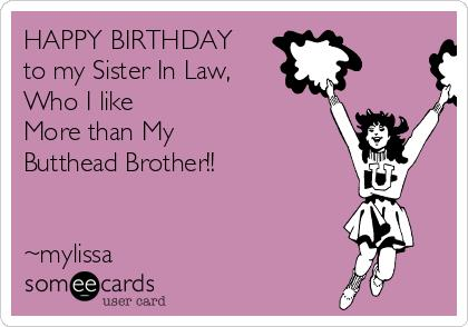birthday card for my sister in law ; happy-birthday-to-my-sister-in-law-who-i-like-more-than-my-butthead-brother-mylissa-86f6e
