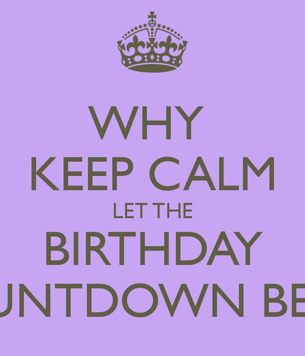 birthday countdown ; why-keep-calm-let-the-birthday-countdown-begin