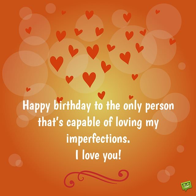 birthday message for your love ; Happy-birthday-to-the-only-person-that%25E2%2580%2599s-perfectly-capable-of-loving-all-my-imperfections