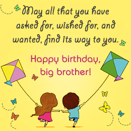 birthday message to a big brother ; may-all-that-you-have-asked-for-wished-for-and-wanted-find-its-way-to-you-happy-birthday-big-brother