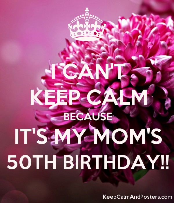 birthday posters for mom ; 5532715_i_cant_keep_calm_because_its_my_moms_50th_birthday