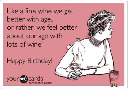 birthday quotes sayings ; birthday-quotes-funny-birthday-ecard-like-a-fine-wine-we-get-better-with-age-or-rather-we-f