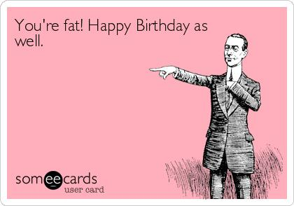 fat birthday card ; fat-birthday-card-mjaxmy1iy2rknmriytk5mjiznzmx