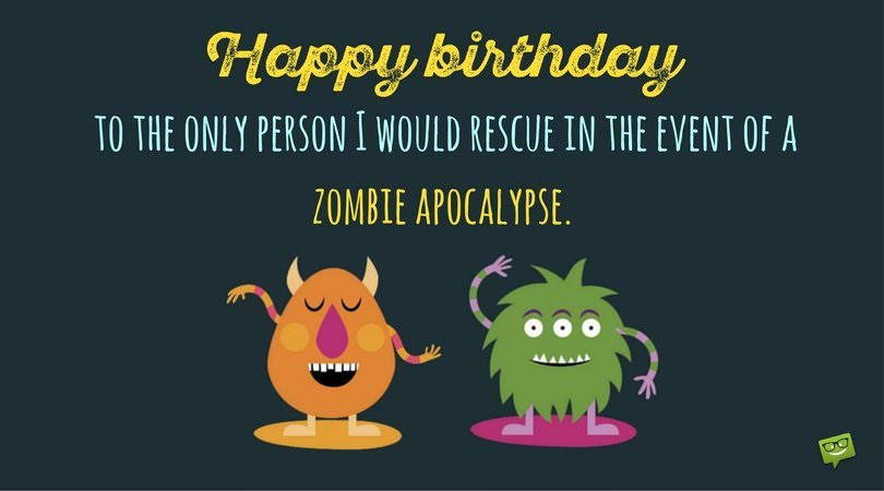 funny birthday greetings ; Happy-birthday-to-the-only-person-I-would-rescue-in-the-event-of-a-zombie-apocalypse-FB
