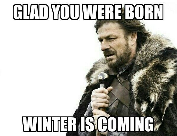 game of thrones happy birthday meme ; glad-you-were-born-winter-is-coming-game-of-thrones-birthday-meme