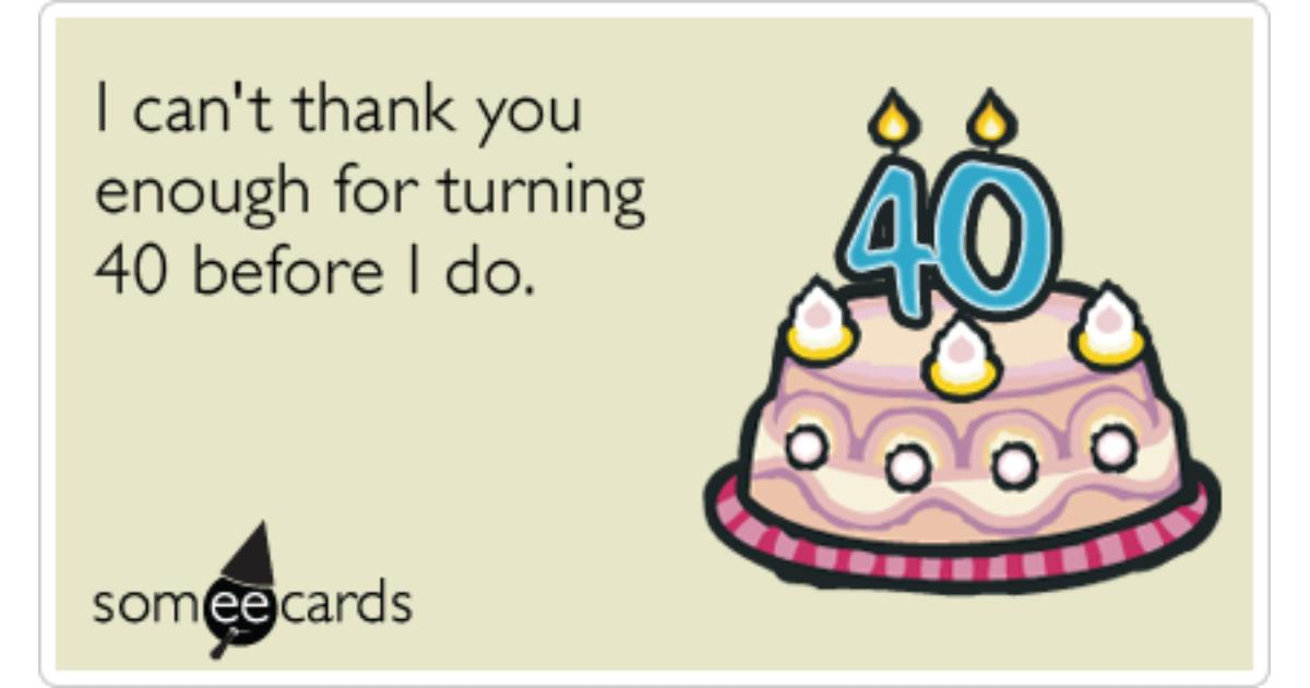happy 40 birthday meme ; happy-40th-birthday-thank-you-birthday-ecards-someecards-share-image-1479836990