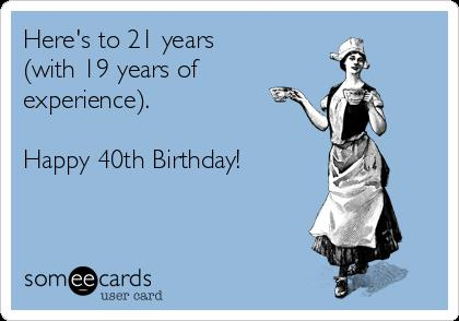 happy 40 birthday meme ; heres-to-21-years-with-19-years-of-experience-happy-40th-birthday-f4e9f