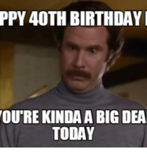 happy 40 birthday meme ; ppy-40th-birthday-i-oure-kinda-a-big-dea-today-16078983