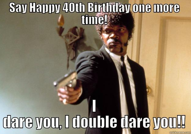happy 40 birthday meme ; say-happy-40th-birthday-one-more-time-dare-you-i-double-dare-you-meme