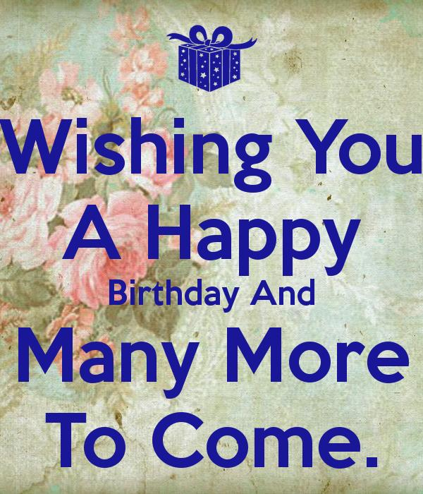 happy birthday and many more ; wishing-you-a-happy-birthday-and-many-more-to-come