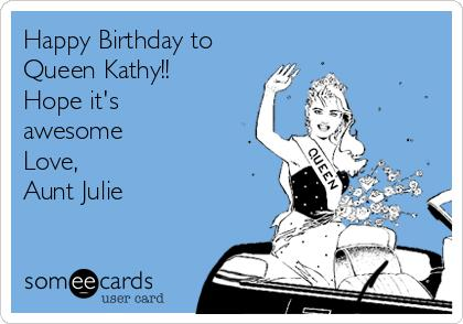 happy birthday aunt kathy ; happy-birthday-to-queen-kathy-hope-its-awesome-love-aunt-julie-9d285