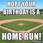 happy birthday baseball meme ; hope-your-birthday-is-a-home-run-150x150