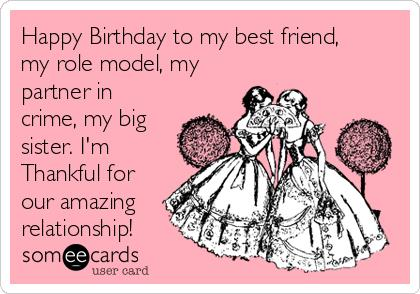 happy birthday best friend sister ; happy-birthday-to-my-best-friend-my-role-model-my-partner-in-crime-my-big-sister-im-thankful-for-our-amazing-relationship--a1a59