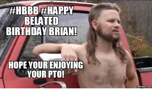 happy birthday brian meme ; hbbba-happy-belated-birthday-brian-hope-your-enjoying-your-pto-16238174