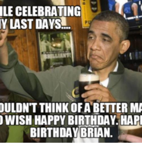 happy birthday brian meme ; le-celebrating-y-last-days-ouldntthink-ofa-better-ma-wish-14293643