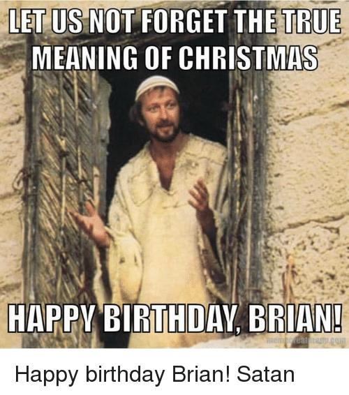 happy birthday brian meme ; let-us-not-forget-the-true-meaning-of-christmas-happy-9952764