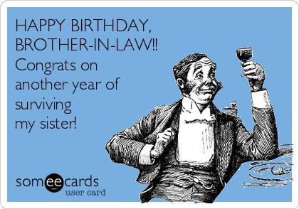 happy birthday brother in law meme ; happy-birthday-brother-in-law-congrats-on-another-year-of-surviving-my-sister-9819f
