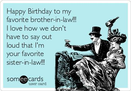 happy birthday brother in law meme ; happy-birthday-to-my-favorite-brother-in-law-i-love-how-we-dont-have-to-say-out-loud-that-im-your-favorite-sister-in-law-c1963