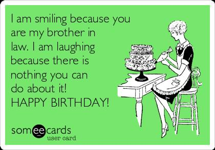 happy birthday brother in law meme ; i-am-smiling-because-you-are-my-brother-in-law-i-am-laughing-because-there-is-nothing-you-can-do-about-it-happy-birthday-7dd3e