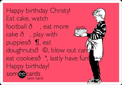 happy birthday christy ; happy-birthday-christy-eat-cake-watch-football-eat-more-cake-play-with-puppies-eat-doughnuts-blow-out-candles-eat-cookies-lastly-have-fun-happy-birthday--6ee43