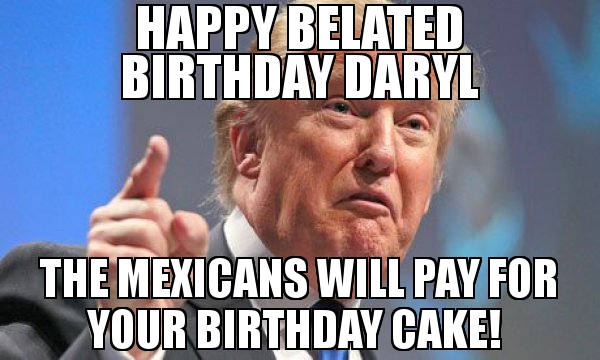 happy birthday daryl ; Happy-Belated-Birthday-Daryl-The-Mexicans-Will-Pay-For-Your-Birthday-Cake-