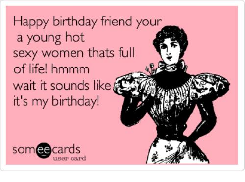 happy birthday friend meme ; happy-birthday-friend-your-a-young-hot-sexy-women-thats-4300639