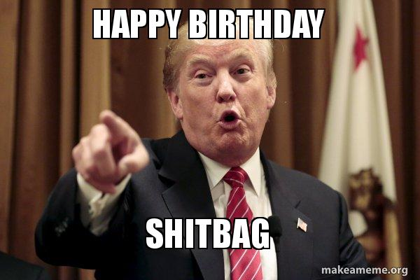 happy birthday from trump ; happy-birthday-shitbag-m5erit