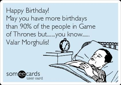 happy birthday game of thrones card ; happy-birthday-may-you-have-more-birthdays-than-90-of-the-people-in-game-of-thrones-butyou-know-valar-morghulis-579e4