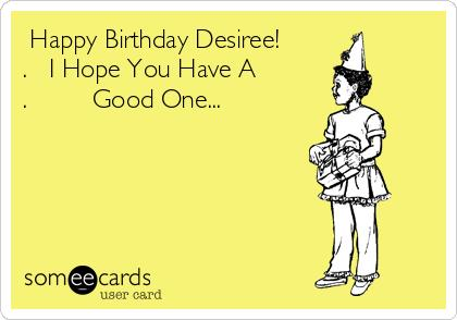 happy birthday hope you have a good one ; -happy-birthday-desiree-i-hope-you-have-a-good-one-58f91