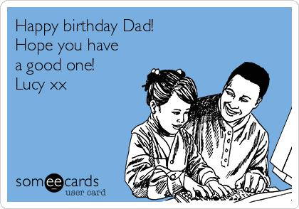 happy birthday hope you have a good one ; happy-birthday-dad-hope-you-have-a-good-one-lucy-xx-36a2c