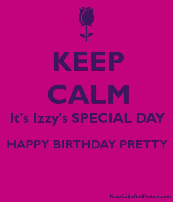 happy birthday izzy ; 5669935_keep_calm_its_izzys_special_day_happy_birthday_pretty