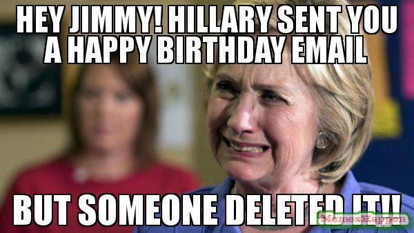 happy birthday jimmy meme ; HEY-JIMMY-HILLARY-SENT-YOU-A-HAPPY-BIRTHDAY-EMAIL-BUT-SOMEONE-DELETED-IT-meme-60477