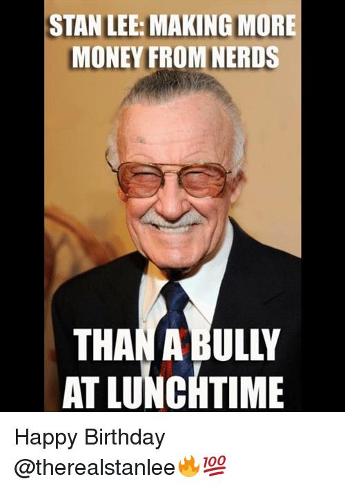 happy birthday lee meme ; stan-lee-makingmore-money-from-nerds-than-a-bully-at-10143366