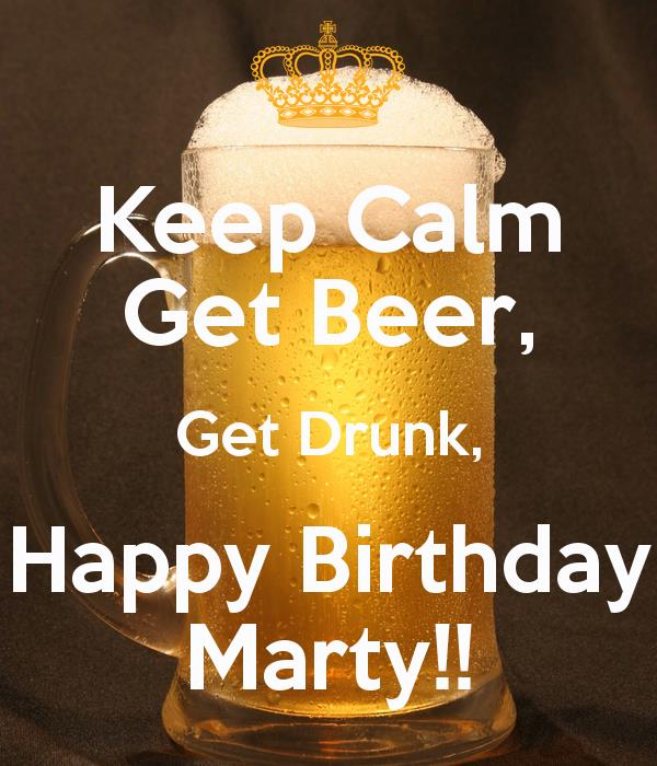 happy birthday marty ; keep-calm-get-beer-get-drunk-happy-birthday-marty