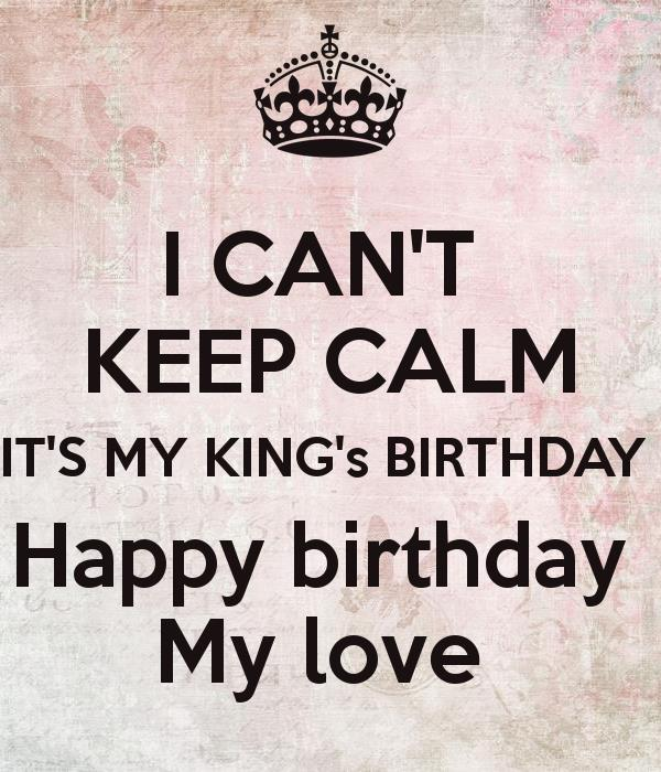 happy birthday my king ; i-can-t-keep-calm-it-s-my-king-s-birthday-happy-birthday-my-love