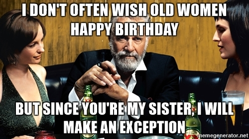 happy birthday old woman ; i-dont-often-wish-old-women-happy-birthday-but-since-youre-my-sister-i-will-make-an-exception-meme