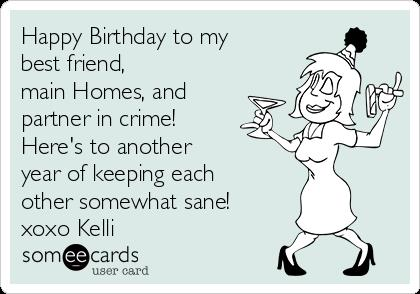 happy birthday partner in crime ; happy-birthday-to-my-best-friend-main-homes-and-partner-in-crime-heres-to-another-year-of-keeping-each-other-somewhat-sane-xoxo-kelli--bd23d