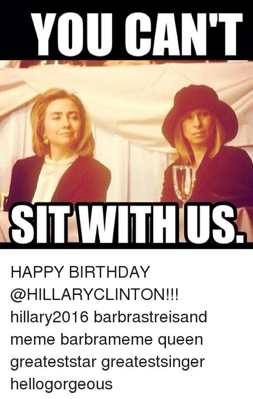 happy birthday queen meme ; you-cant-sitwithius-happy-birthday-hillaryclinton-hillary2016-barbrastreisand-meme-barbrameme-1211305