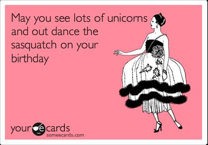 happy birthday sasquatch ; unicorn-birthday-ecard-may-you-see-lots-of-unicorns-and-out-dance-the-sasquatch-on-your