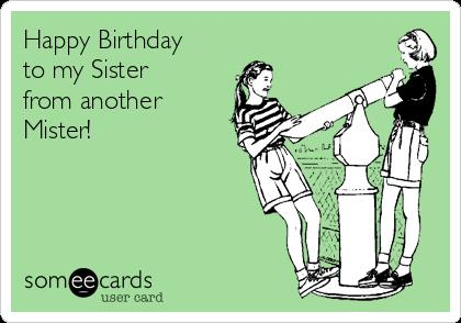 happy birthday sister from another mister ; 201602_1619_dfhag