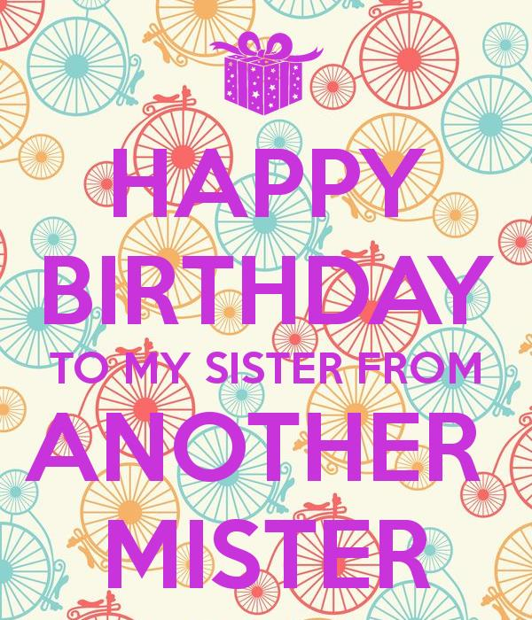 happy birthday sister from another mister ; 460eac3317c73f3a9fea72806fa4f974
